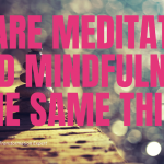 Are meditation and mindfulness the same thing?