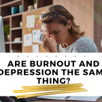Are Burnout and Depression the same thing?